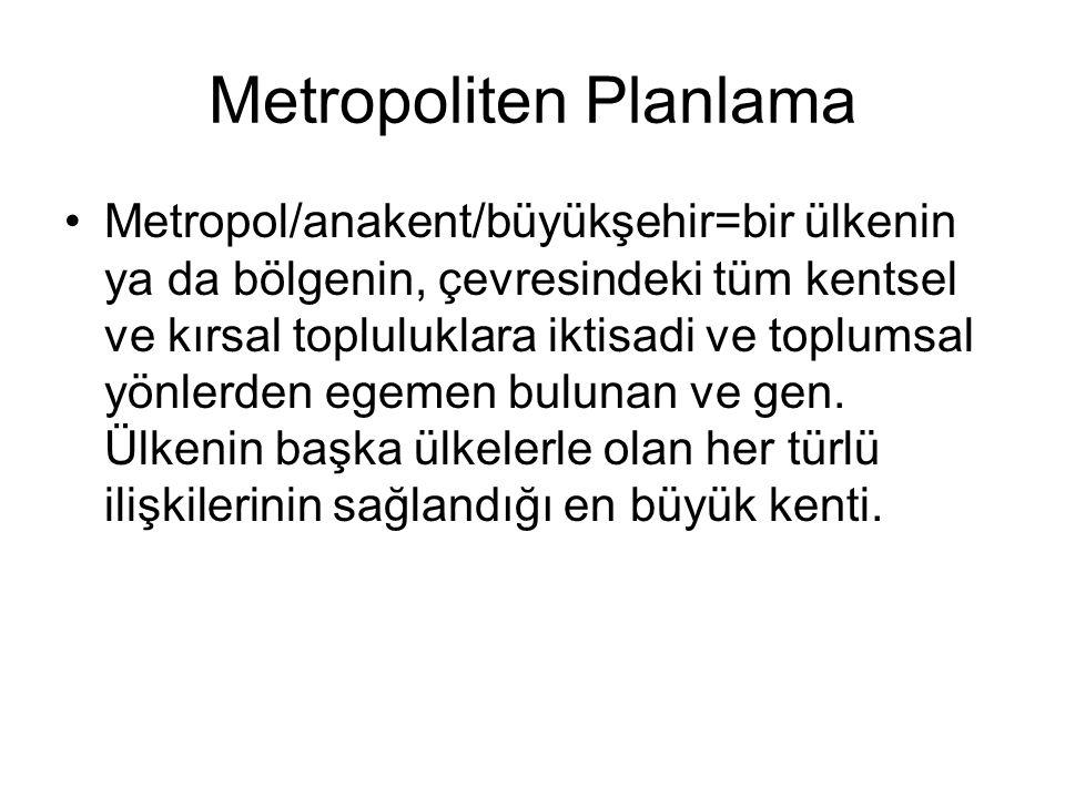 Metropoliten Planlama Metropol/anakent/büyükşehir=bir ülkenin ya da bölgenin, çevresindeki tüm kentsel ve kırsal topluluklara iktisadi ve toplumsal yö