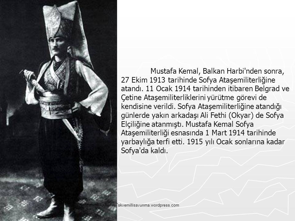 Tskvemillisavunma.wordpress.com Mustafa Kemal, Balkan Harbi'nden sonra, 27 Ekim 1913 tarihinde Sofya Ataşemiliterliğine atandı. 11 Ocak 1914 tarihinde