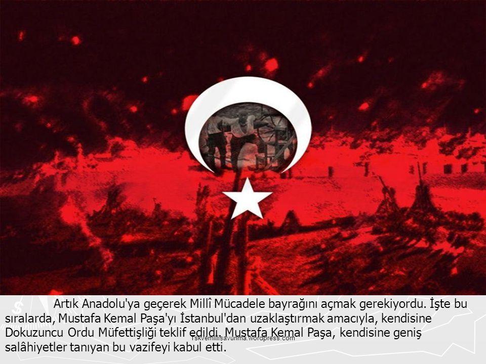 Tskvemillisavunma.wordpress.com Artık Anadolu'ya geçerek Millî Mücadele bayrağını açmak gerekiyordu. İşte bu sıralarda, Mustafa Kemal Paşa'yı İstanbul