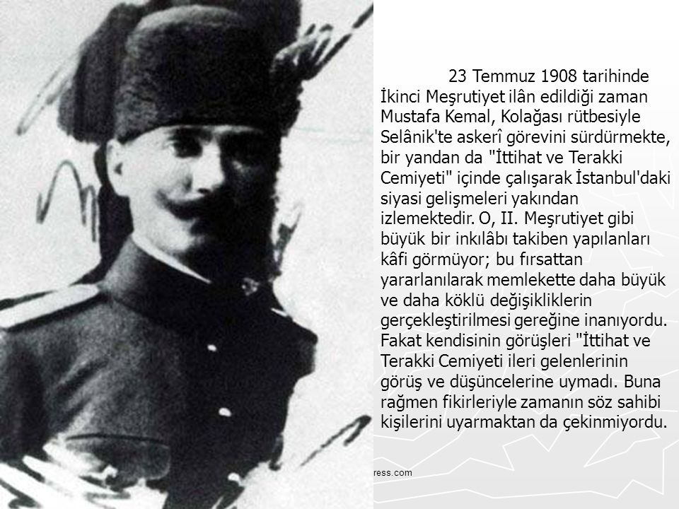 Tskvemillisavunma.wordpress.com 23 Temmuz 1908 tarihinde İkinci Meşrutiyet ilân edildiği zaman Mustafa Kemal, Kolağası rütbesiyle Selânik'te askerî gö