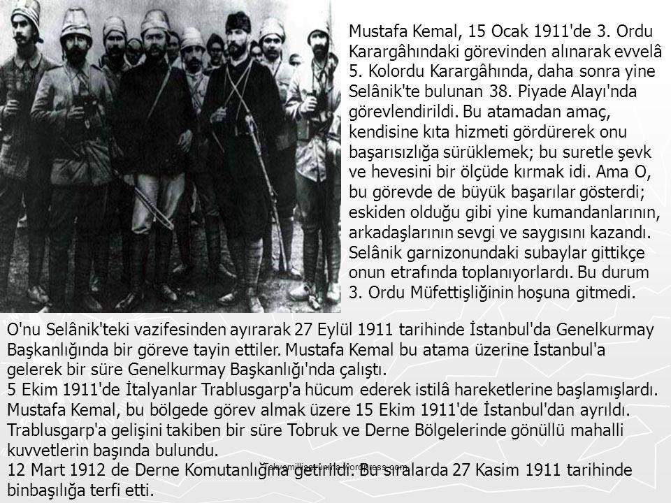 Tskvemillisavunma.wordpress.com Mustafa Kemal, 15 Ocak 1911'de 3. Ordu Karargâhındaki görevinden alınarak evvelâ 5. Kolordu Karargâhında, daha sonra y