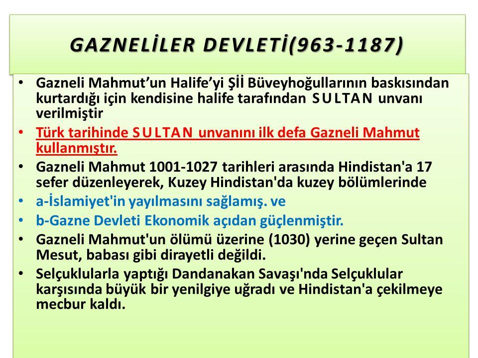 GAZNELİLER DEVLETİ(963-1187) Gazneli Mahmut'un Halife'yi Şİİ Büveyhoğullarının baskısından kurtardığı için kendisine halife tarafından SULTAN unvanı verilmiştir Türk tarihinde SULTAN unvanını ilk defa Gazneli Mahmut kullanmıştır.