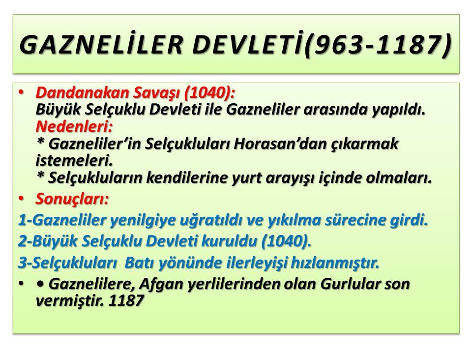 GAZNELİLER DEVLETİ(963-1187) Dandanakan Savaşı (1040): Büyük Selçuklu Devleti ile Gazneliler arasında yapıldı.