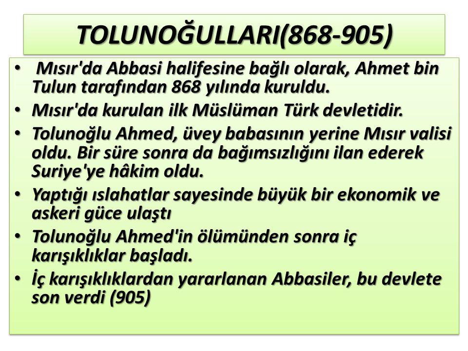 TOLUNOĞULLARI(868-905)TOLUNOĞULLARI(868-905) Mısır da Abbasi halifesine bağlı olarak, Ahmet bin Tulun tarafından 868 yılında kuruldu.