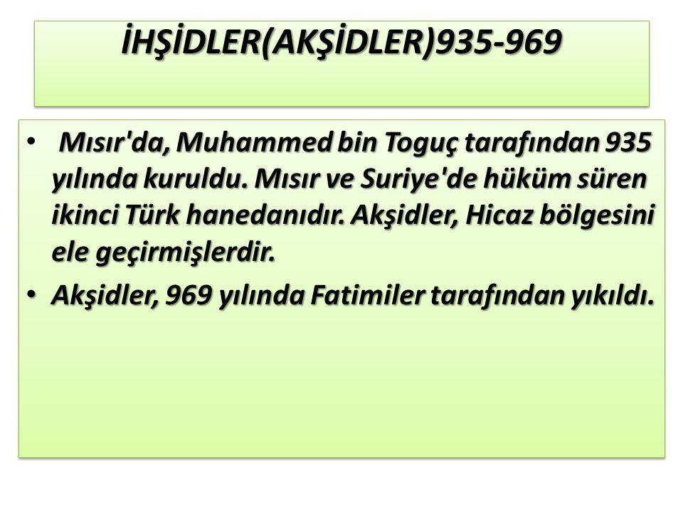 İHŞİDLER(AKŞİDLER)935-969İHŞİDLER(AKŞİDLER)935-969 Mısır da, Muhammed bin Toguç tarafından 935 yılında kuruldu.