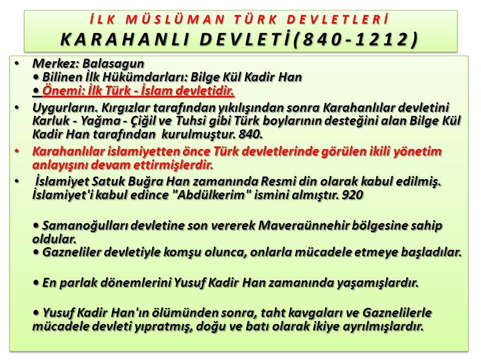 İLK MÜSLÜMAN TÜRK DEVLETLERİ KARAHANLI DEVLETİ(840-1212) Merkez: Balasagun Bilinen İlk Hükümdarları: Bilge Kül Kadir Han Önemi: İlk Türk - İslam devletidir.