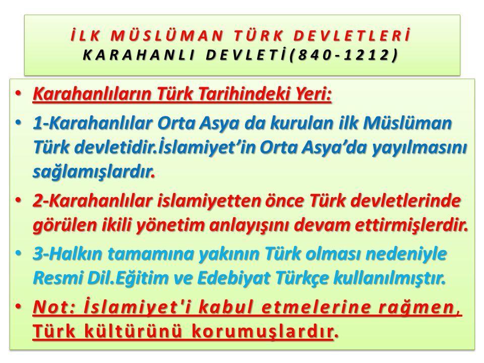 İLK MÜSLÜMAN TÜRK DEVLETLERİ KARAHANLI DEVLETİ(840-1212) Karahanlıların Türk Tarihindeki Yeri: Karahanlıların Türk Tarihindeki Yeri: 1-Karahanlılar Orta Asya da kurulan ilk Müslüman Türk devletidir.İslamiyet'in Orta Asya'da yayılmasını sağlamışlardır.