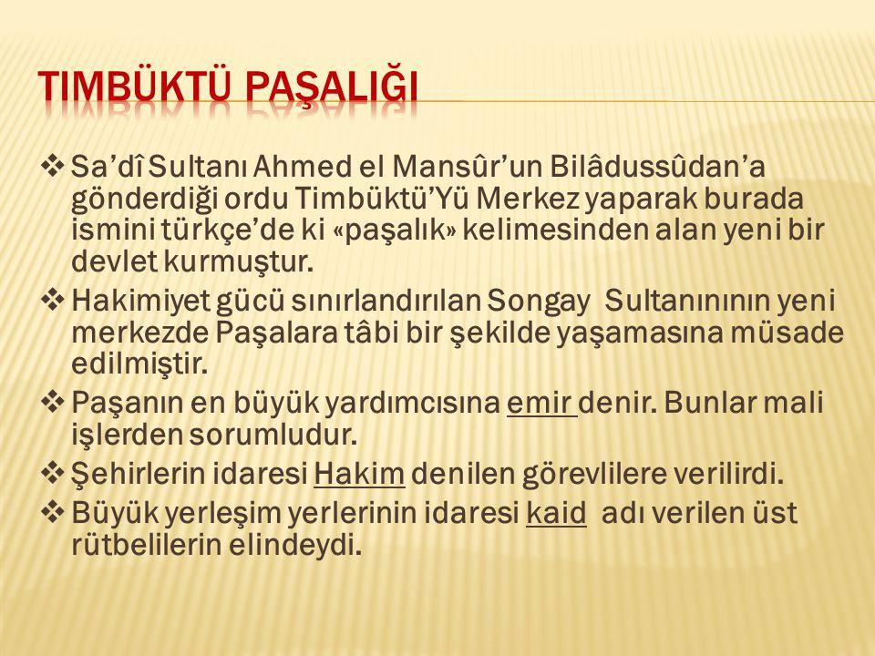  Sa'dî Sultanı Ahmed el Mansûr'un Bilâdussûdan'a gönderdiği ordu Timbüktü'Yü Merkez yaparak burada ismini türkçe'de ki «paşalık» kelimesinden alan ye