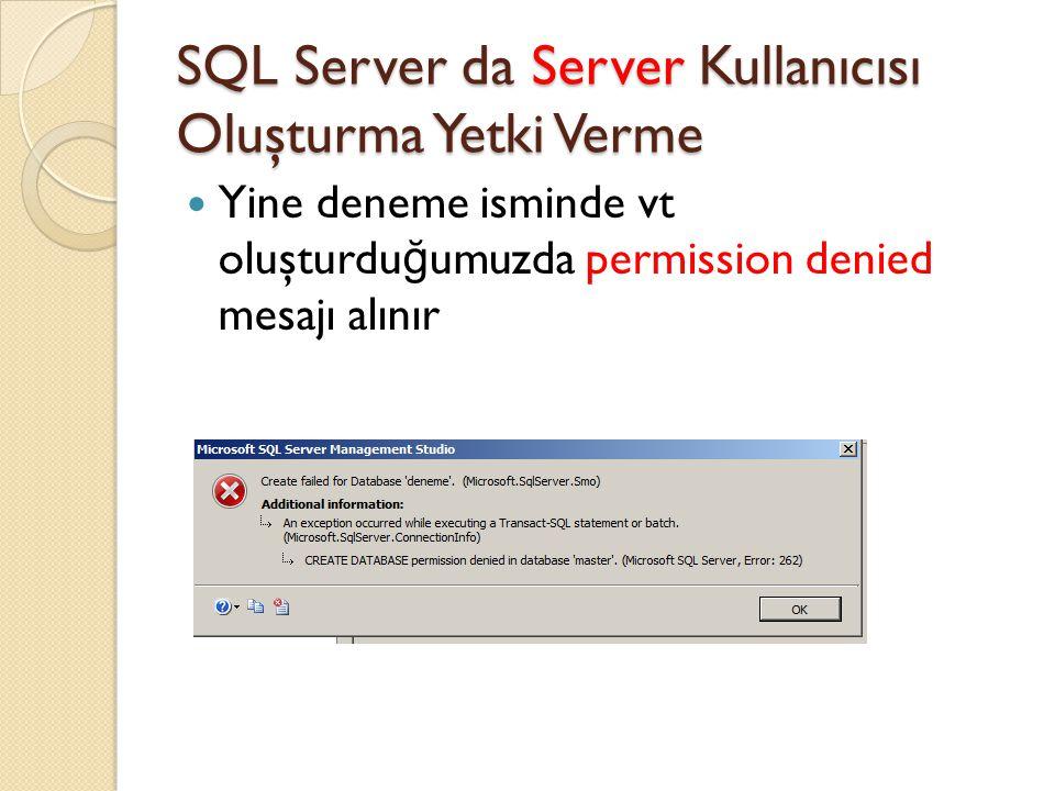 SQL Server da Server Kullanıcısı Oluşturma Yetki Verme Yine deneme isminde vt oluşturdu ğ umuzda permission denied mesajı alınır