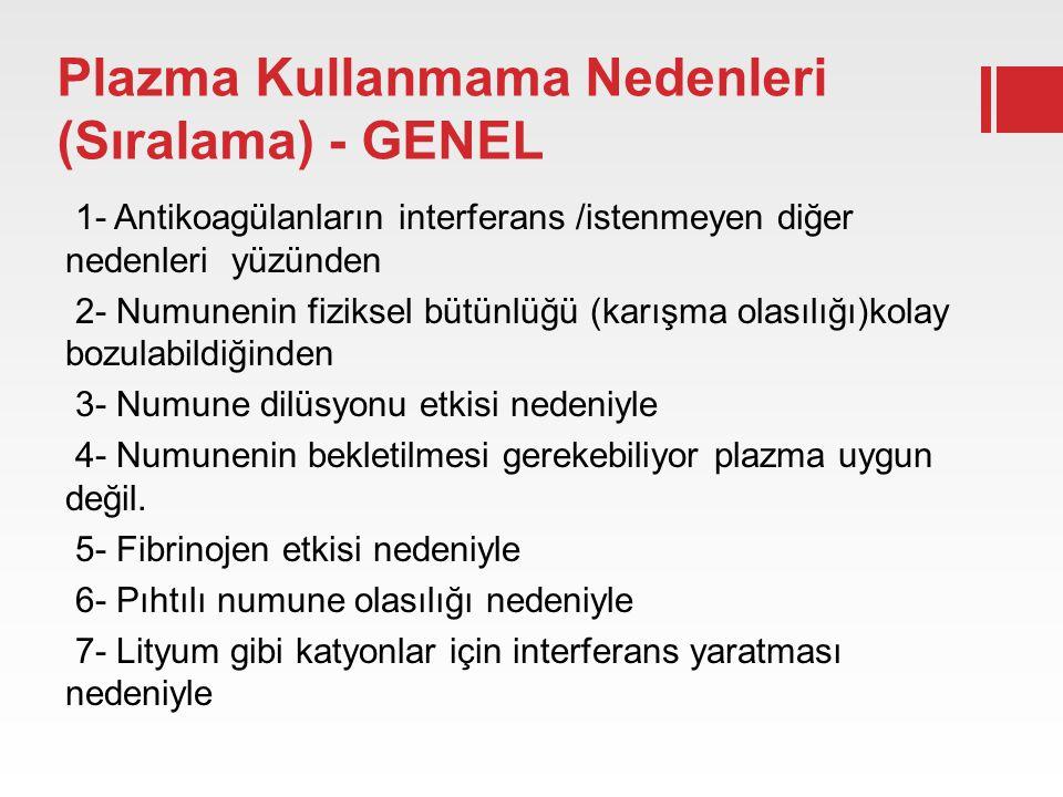 Plazma Kullanmama Nedenleri (Sıralama) - GENEL 1- Antikoagülanların interferans /istenmeyen diğer nedenleri yüzünden 2- Numunenin fiziksel bütünlüğü (