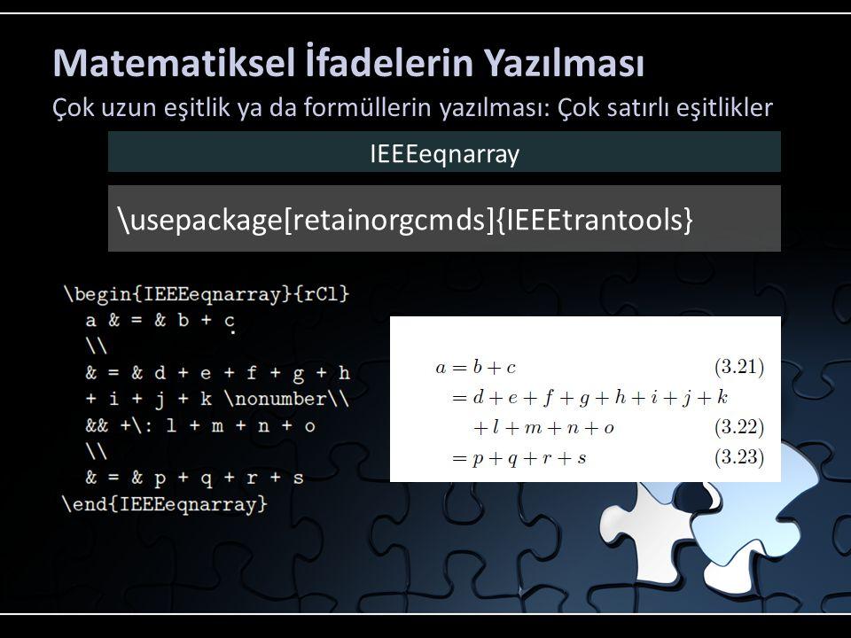Matematiksel İfadelerin Yazılması Çok uzun eşitlik ya da formüllerin yazılması: Çok satırlı eşitlikler \usepackage[retainorgcmds]{IEEEtrantools} IEEEe