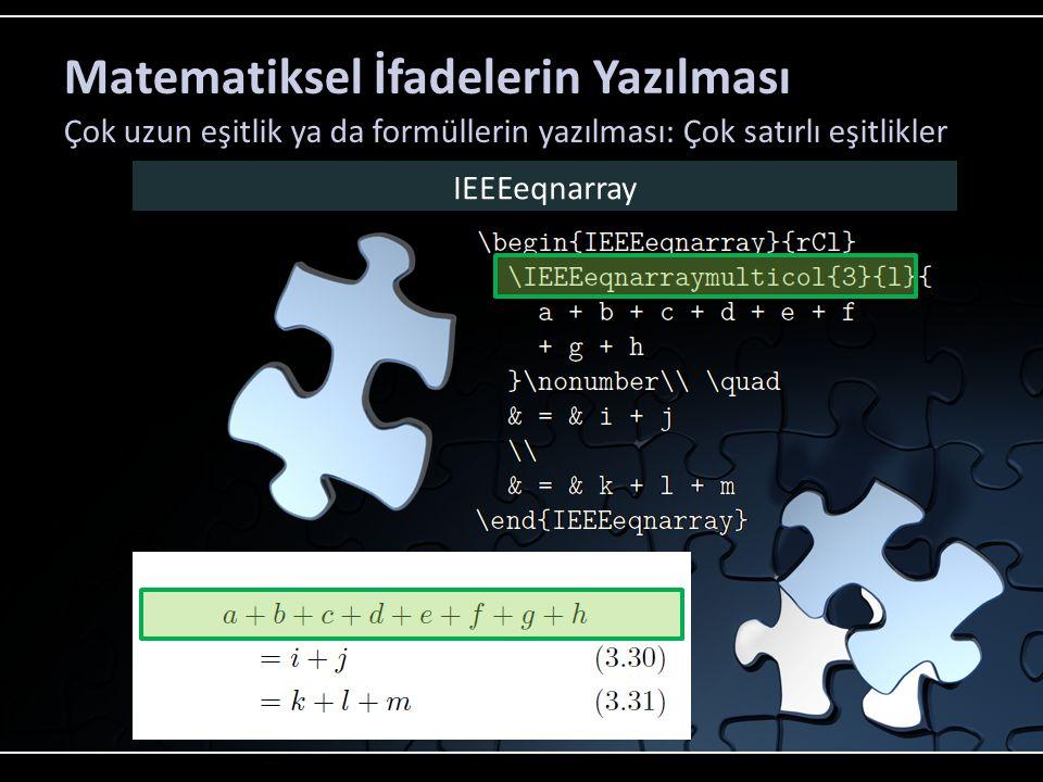 Matematiksel İfadelerin Yazılması Çok uzun eşitlik ya da formüllerin yazılması: Çok satırlı eşitlikler IEEEeqnarray Üç sütunun tek sütunda birleştirileceğini ifade eder.