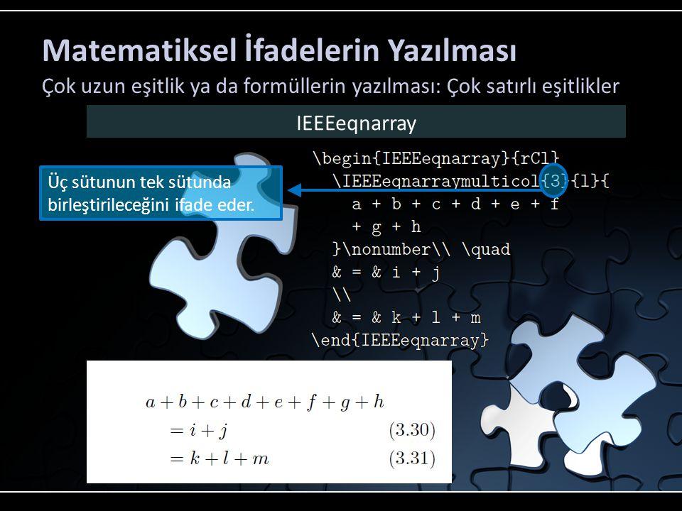Matematiksel İfadelerin Yazılması Çok uzun eşitlik ya da formüllerin yazılması: Çok satırlı eşitlikler IEEEeqnarray Birleştirilmiş sütunun hizalama şeklini söyler.