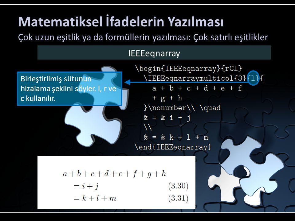 Matematiksel İfadelerin Yazılması Çok uzun eşitlik ya da formüllerin yazılması: Çok satırlı eşitlikler IEEEeqnarray Eşitlik sembollerinin biraz daha sağa doğru kaydırılması işini görür.