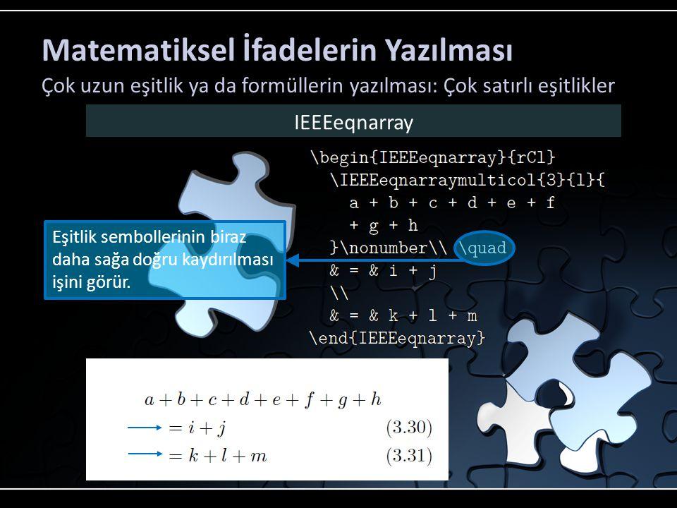 Matematiksel İfadelerin Yazılması Çok uzun eşitlik ya da formüllerin yazılması: Çok satırlı eşitlikler IEEEeqnarray Eşitlik sembollerini daha da çok kaydırabiliriz.