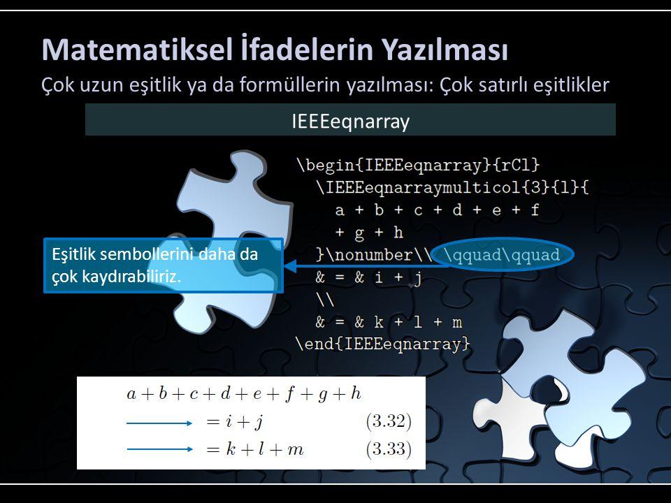 Matematiksel İfadelerin Yazılması Çok uzun eşitlik ya da formüllerin yazılması: Çok satırlı eşitlikler IEEEeqnarray Bölünmüş satırlarda ikinci satırın en başındaki + ya da – simgeleri işlem olarak değiş işaret olarak algılanır.