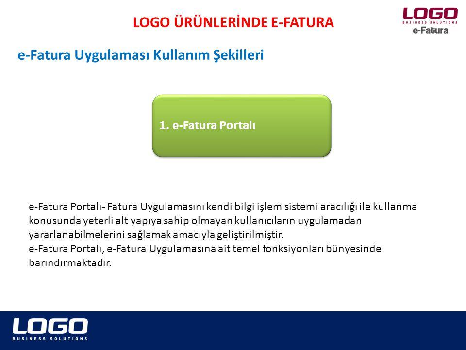 LOGO ÜRÜNLERİNDE E-FATURA e-Fatura Uygulaması Kullanım Şekilleri Sisteme kayıtlı olan kullanıcılar, e-Fatura Portalı aracılığı ile; UBL-TR Fatura formatına uygun e-fatura oluşturulabilir, Oluşturulan e-faturalar sistemde kayıtlı kullanıcılara (Alıcılara) gönderilebilir, ERP programları aracılığı ile UBL-TR formatına uygun olarak oluşturulan, Mali Mühür ile onaylanan faturalar portala yüklenerek alıcısına gönderilebilir, UBL-TR Fatura formatına uygun e-fatura alınabilir, Gönderilen ve alınan e-faturalar elektronik ortamda arşivlenebilir Portal kullanımı