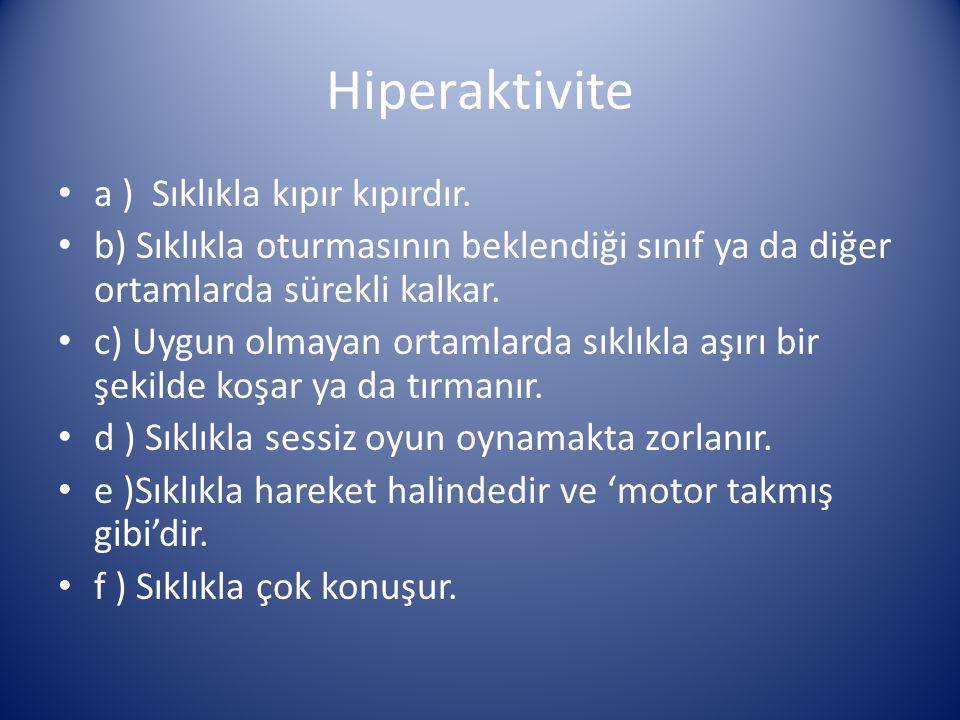 Hiperaktivite a ) Sıklıkla kıpır kıpırdır. b) Sıklıkla oturmasının beklendiği sınıf ya da diğer ortamlarda sürekli kalkar. c) Uygun olmayan ortamlarda