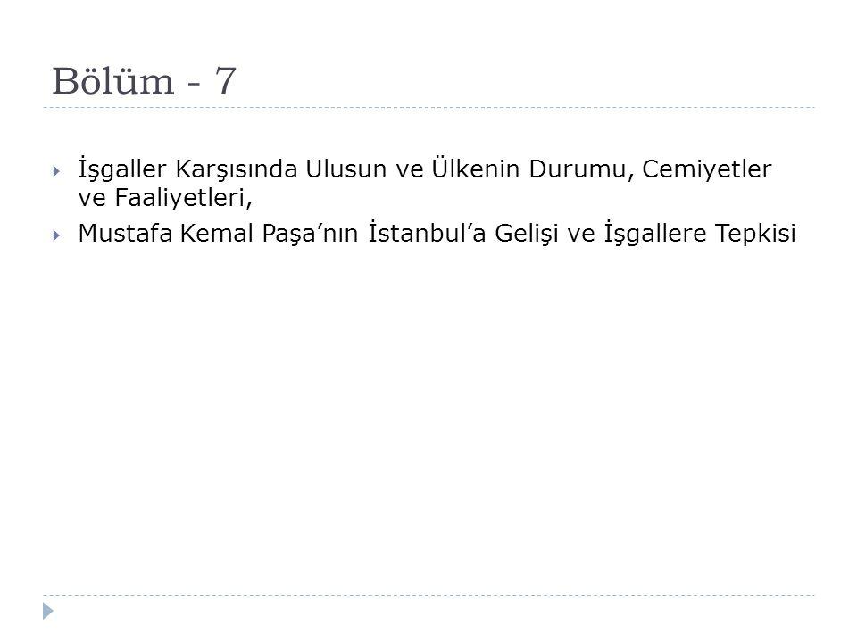 Bölüm - 7  İşgaller Karşısında Ulusun ve Ülkenin Durumu, Cemiyetler ve Faaliyetleri,  Mustafa Kemal Paşa'nın İstanbul'a Gelişi ve İşgallere Tepkisi