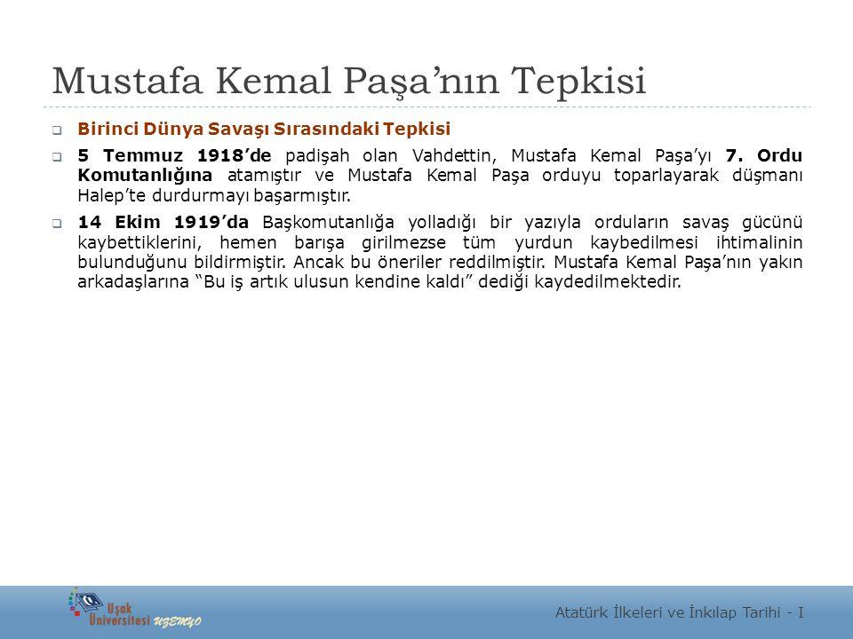 Mustafa Kemal Paşa'nın Tepkisi  Birinci Dünya Savaşı Sırasındaki Tepkisi  5 Temmuz 1918'de padişah olan Vahdettin, Mustafa Kemal Paşa'yı 7. Ordu Kom