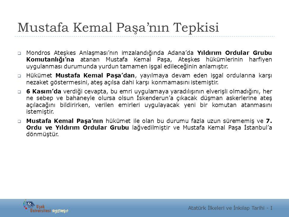 Mustafa Kemal Paşa'nın Tepkisi  Mondros Ateşkes Anlaşması'nın imzalandığında Adana'da Yıldırım Ordular Grubu Komutanlığı'na atanan Mustafa Kemal Paşa