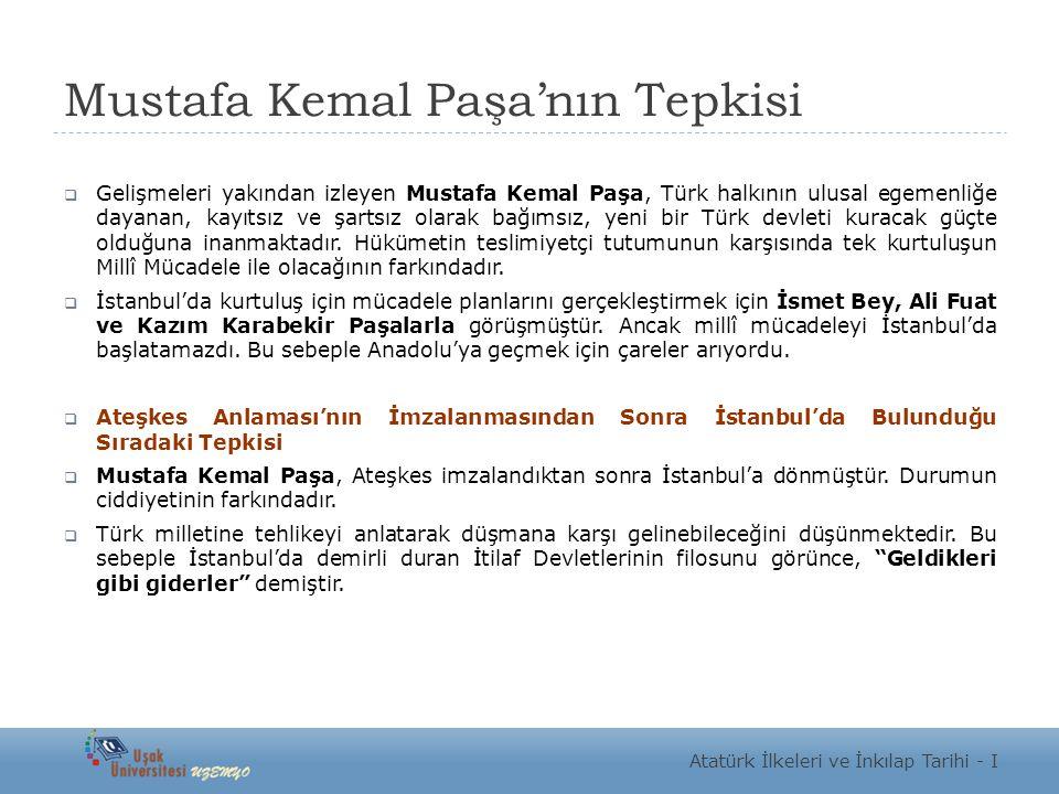 Mustafa Kemal Paşa'nın Tepkisi  Gelişmeleri yakından izleyen Mustafa Kemal Paşa, Türk halkının ulusal egemenliğe dayanan, kayıtsız ve şartsız olarak