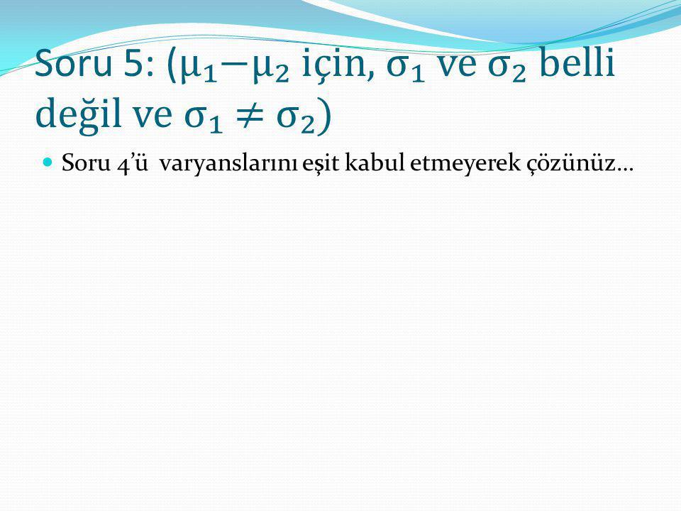 Soru 5: ( μ₁−μ₂ için, σ₁ ve σ₂ belli değil ve σ₁ ≠ σ₂) Soru 4'ü varyanslarını eşit kabul etmeyerek çözünüz…