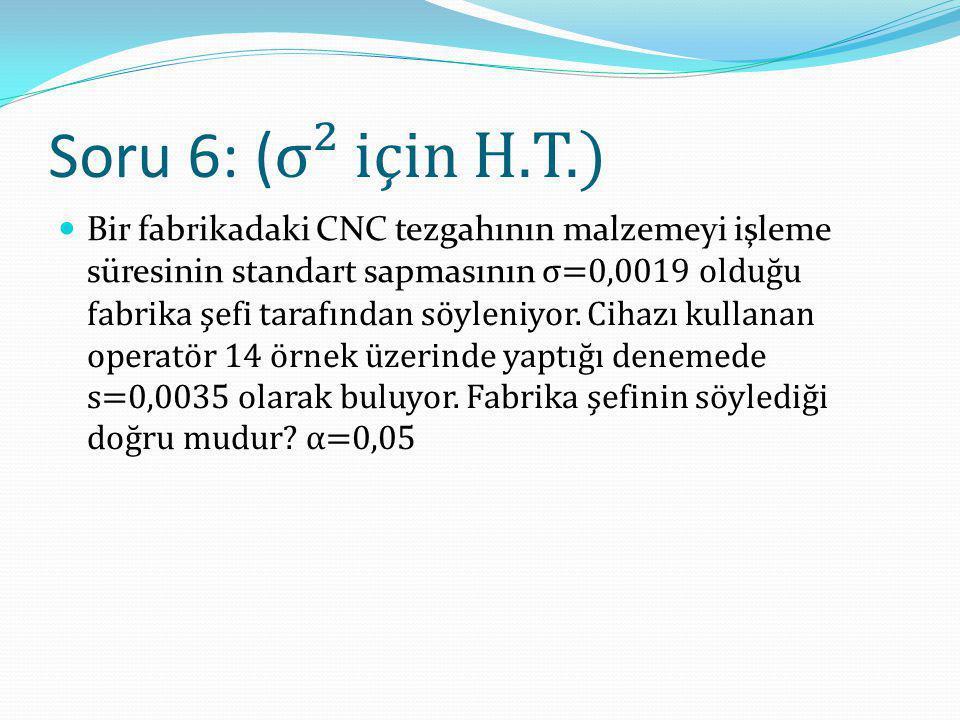 Soru 6: ( σ² için H.T.) Bir fabrikadaki CNC tezgahının malzemeyi işleme süresinin standart sapmasının σ=0,0019 olduğu fabrika şefi tarafından söyleniy