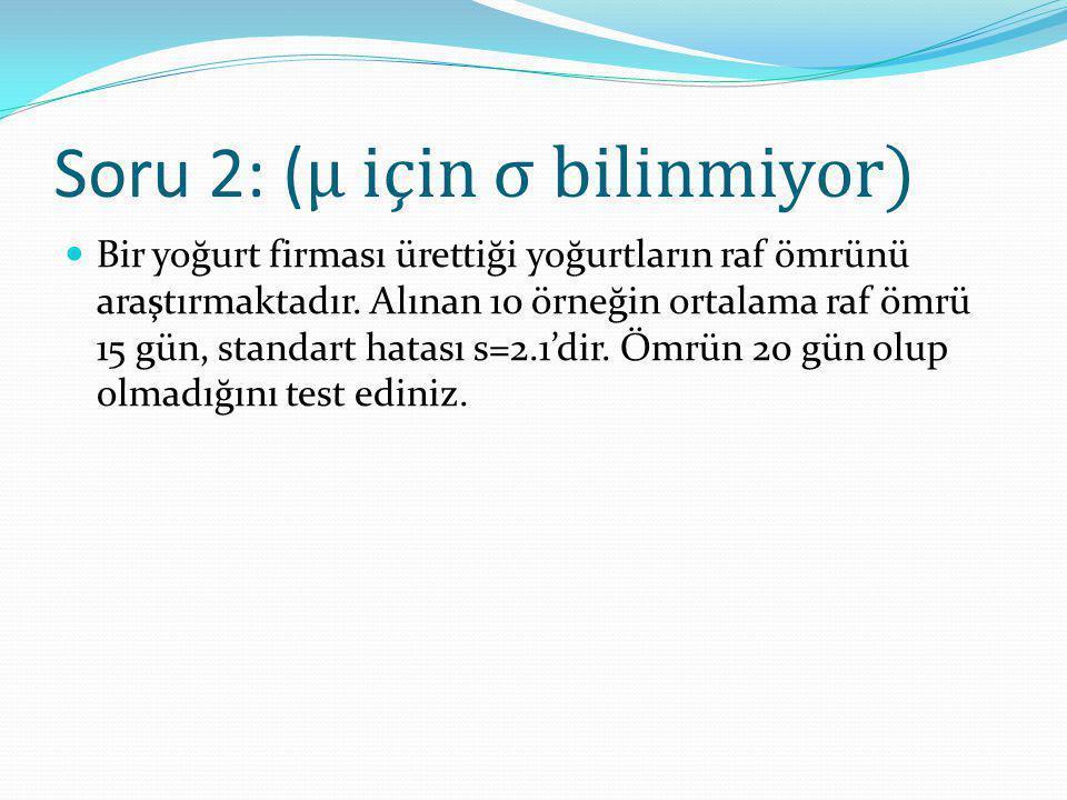 Soru 2: ( μ için σ bilinmiyor) Bir yoğurt firması ürettiği yoğurtların raf ömrünü araştırmaktadır. Alınan 10 örneğin ortalama raf ömrü 15 gün, standar