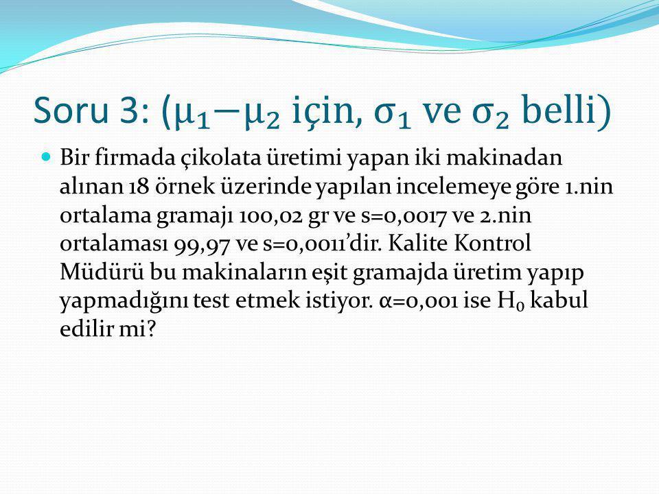 Soru 3: ( μ₁−μ₂ için, σ₁ ve σ₂ belli) Bir firmada çikolata üretimi yapan iki makinadan alınan 18 örnek üzerinde yapılan incelemeye göre 1.nin ortalama