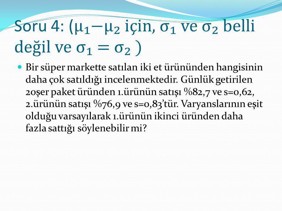 Soru 4: ( μ₁−μ₂ için, σ₁ ve σ₂ belli değil ve σ₁ = σ₂ ) Bir süper markette satılan iki et ürününden hangisinin daha çok satıldığı incelenmektedir. Gün