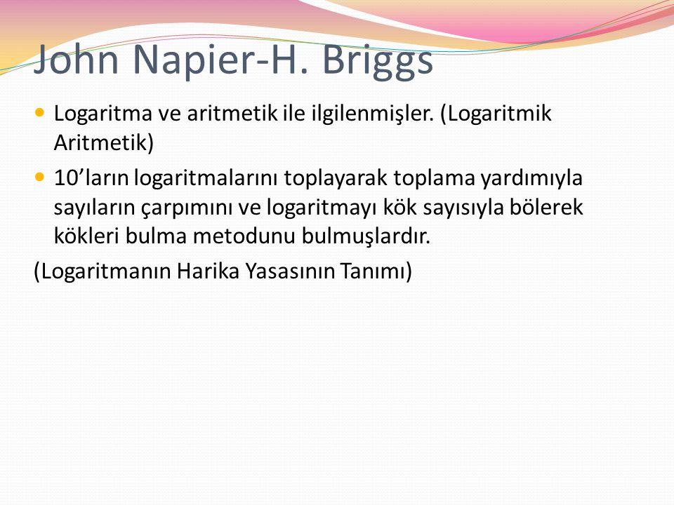 John Napier-H. Briggs Logaritma ve aritmetik ile ilgilenmişler. (Logaritmik Aritmetik) 10'ların logaritmalarını toplayarak toplama yardımıyla sayıları