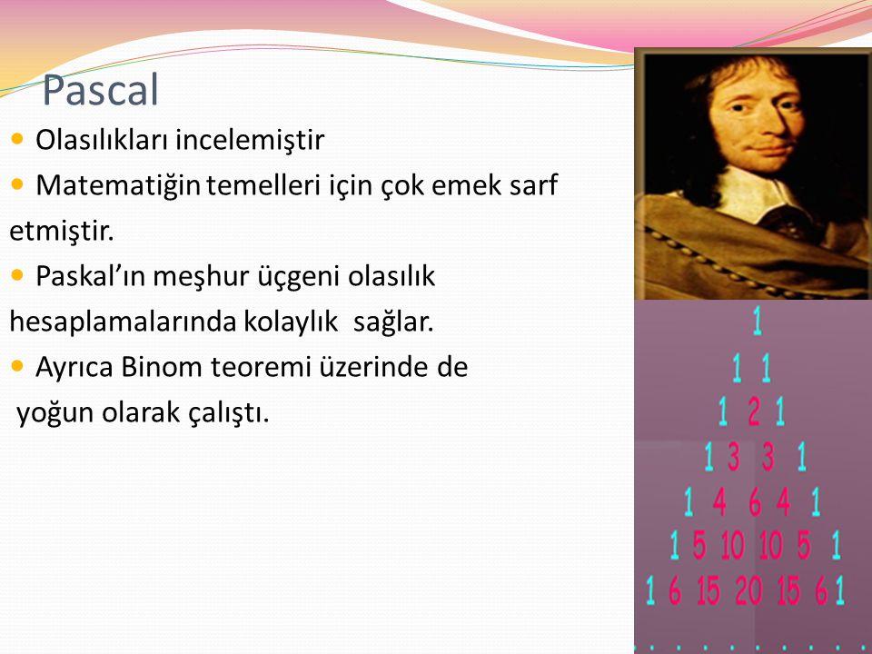 Pascal Olasılıkları incelemiştir Matematiğin temelleri için çok emek sarf etmiştir. Paskal'ın meşhur üçgeni olasılık hesaplamalarında kolaylık sağlar.