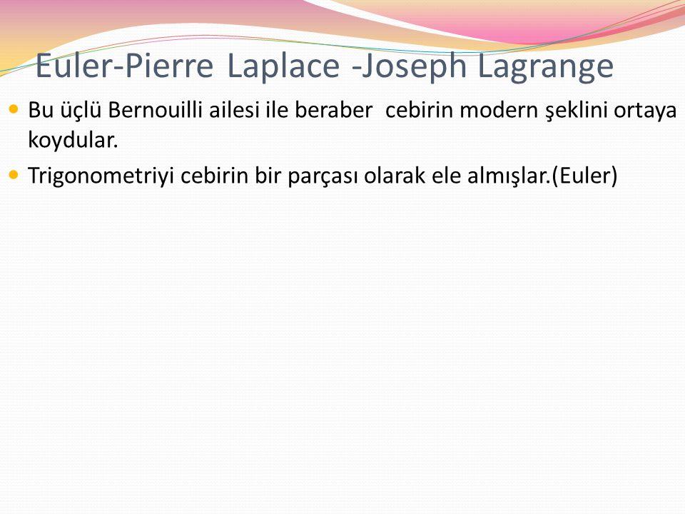 Euler-Pierre Laplace -Joseph Lagrange Bu üçlü Bernouilli ailesi ile beraber cebirin modern şeklini ortaya koydular. Trigonometriyi cebirin bir parçası