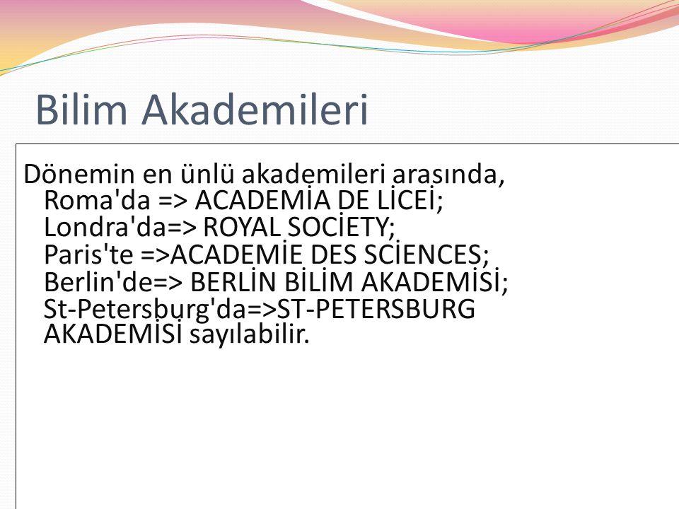 Bilim Akademileri Dönemin en ünlü akademileri arasında, Roma'da => ACADEMİA DE LİCEİ; Londra'da=> ROYAL SOCİETY; Paris'te =>ACADEMİE DES SCİENCES; Ber