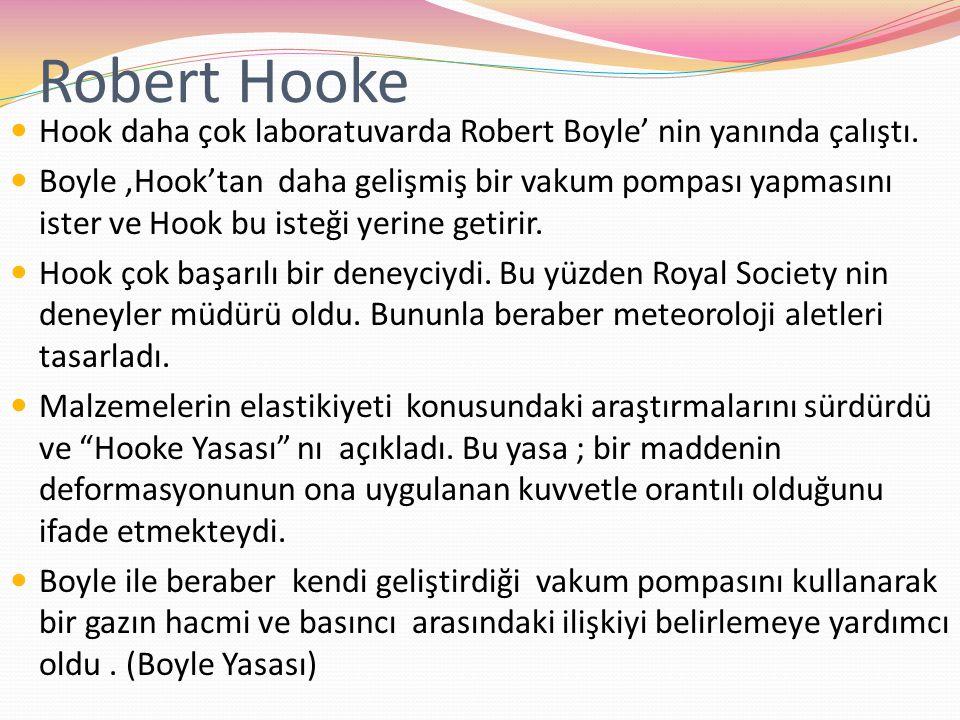 Robert Hooke Hook daha çok laboratuvarda Robert Boyle' nin yanında çalıştı. Boyle,Hook'tan daha gelişmiş bir vakum pompası yapmasını ister ve Hook bu