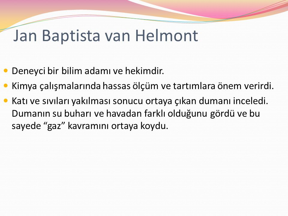 Jan Baptista van Helmont Deneyci bir bilim adamı ve hekimdir. Kimya çalışmalarında hassas ölçüm ve tartımlara önem verirdi. Katı ve sıvıları yakılması
