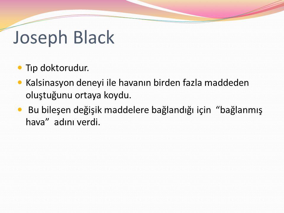 Joseph Black Tıp doktorudur. Kalsinasyon deneyi ile havanın birden fazla maddeden oluştuğunu ortaya koydu. Bu bileşen değişik maddelere bağlandığı içi