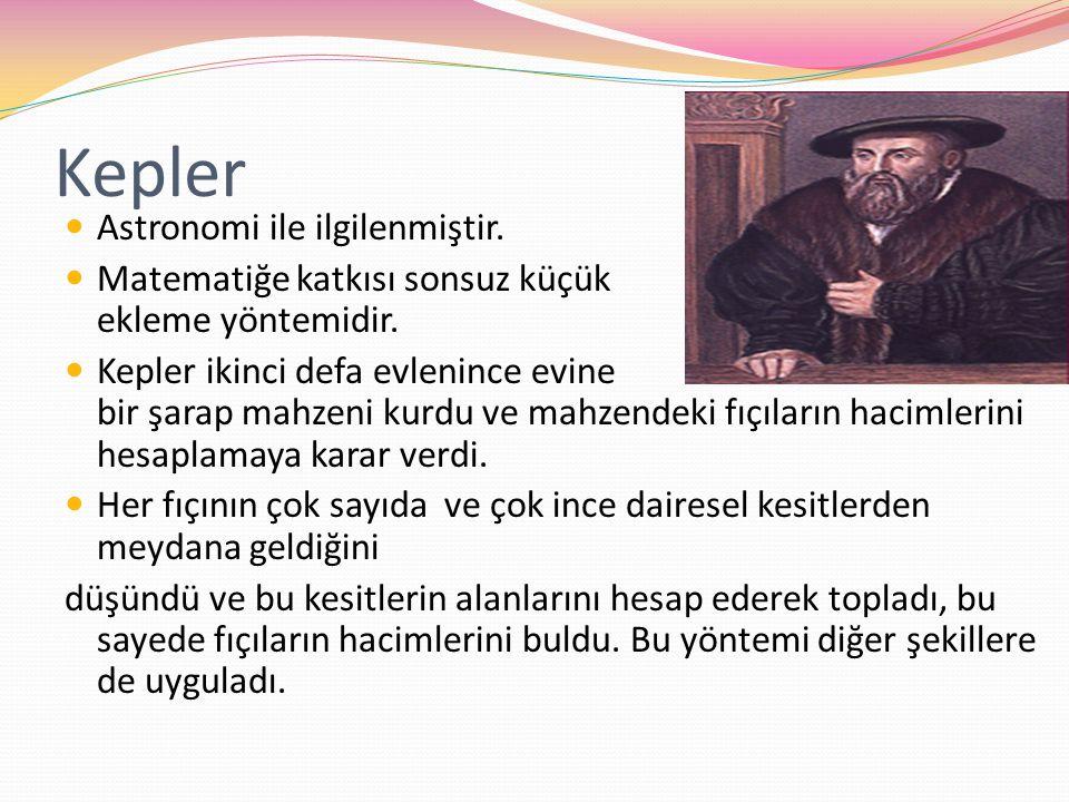 Kepler Astronomi ile ilgilenmiştir. Matematiğe katkısı sonsuz küçük artışlar ekleme yöntemidir. Kepler ikinci defa evlenince evine bir şarap mahzeni k