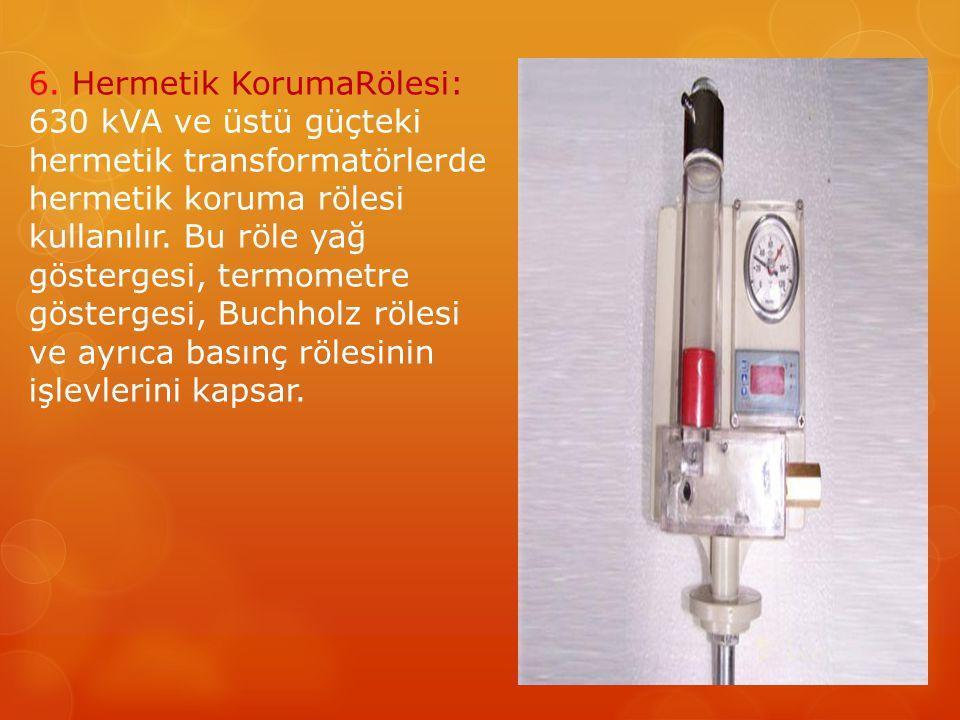 6. Hermetik KorumaRölesi: 630 kVA ve üstü güçteki hermetik transformatörlerde hermetik koruma rölesi kullanılır. Bu röle yağ göstergesi, termometre gö