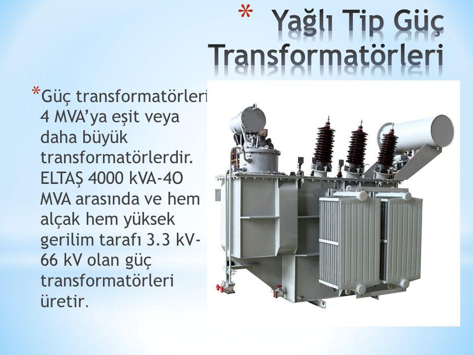 * Güç transformatörleri 4 MVA'ya eşit veya daha büyük transformatörlerdir. ELTAŞ 4000 kVA-4O MVA arasında ve hem alçak hem yüksek gerilim tarafı 3.3 k