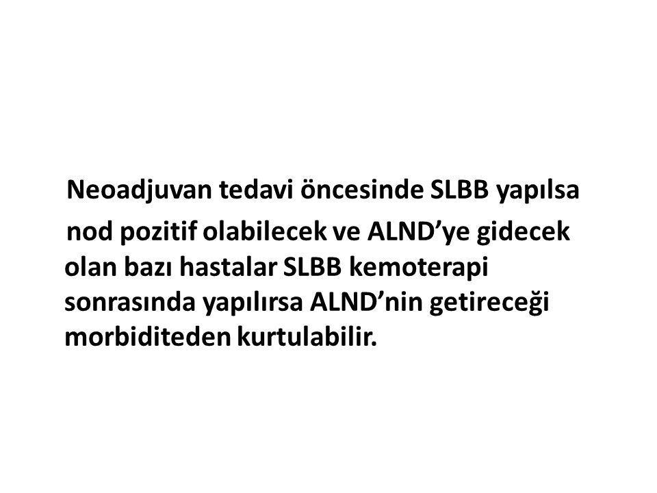 Neoadjuvan tedavi öncesinde SLBB yapılsa nod pozitif olabilecek ve ALND'ye gidecek olan bazı hastalar SLBB kemoterapi sonrasında yapılırsa ALND'nin ge