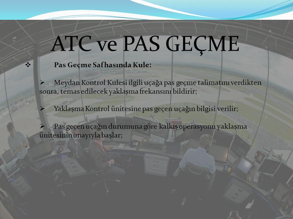 ATC ve PAS GEÇME  Pas Geçme Safhasında Yaklaşma Kontrol:  Pas geçen uçağın diğer tüm trafiklerle ayırmasını sağlar;  Pas geçen uçağın yakıt durumunu da göz önüne alarak tekrar iniş sıralaması planlaması yapar;  Pas geçme nedeni genel olarak operasyonu ve diğer trafikleri ilgilendiriyorsa ilave tedbirlerin alınmasını sağlar;