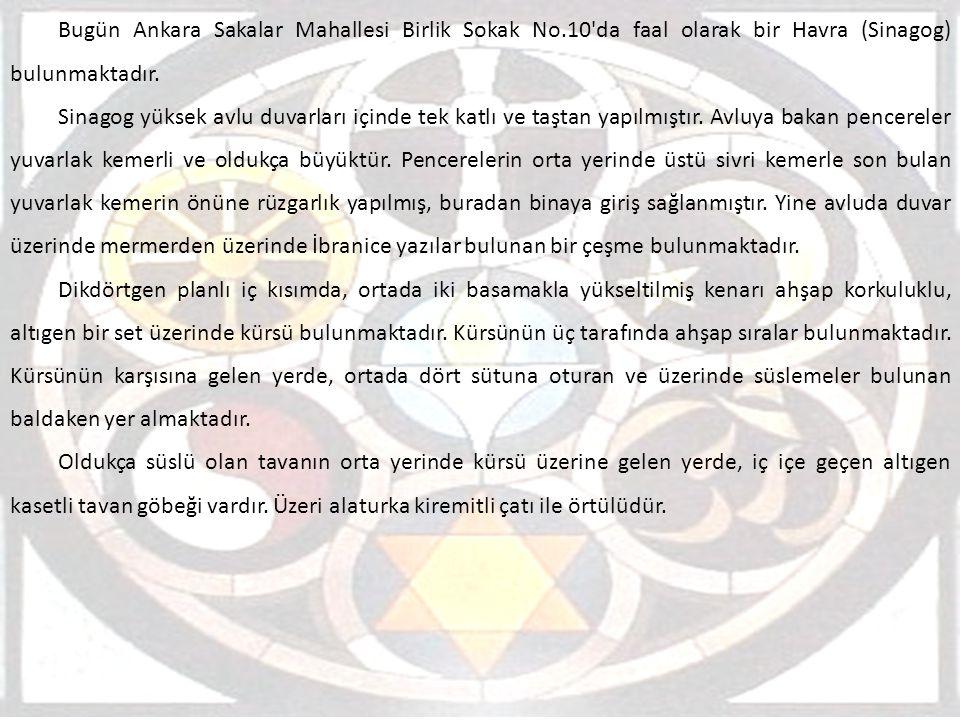 Bugün Ankara Sakalar Mahallesi Birlik Sokak No.10'da faal olarak bir Havra (Sinagog) bulunmaktadır. Sinagog yüksek avlu duvarları içinde tek katlı ve