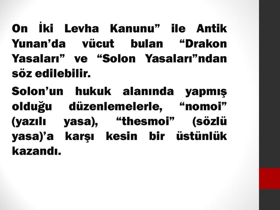 """On İki Levha Kanunu"""" ile Antik Yunan'da vücut bulan """"Drakon Yasaları"""" ve """"Solon Yasaları""""ndan söz edilebilir. Solon'un hukuk alanında yapmış olduğu dü"""