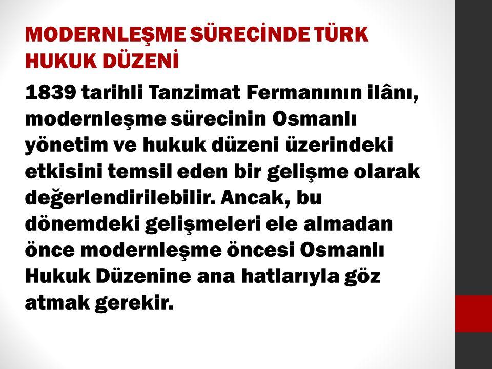 MODERNLEŞME SÜRECİNDE TÜRK HUKUK DÜZENİ 1839 tarihli Tanzimat Fermanının ilânı, modernleşme sürecinin Osmanlı yönetim ve hukuk düzeni üzerindeki etkis