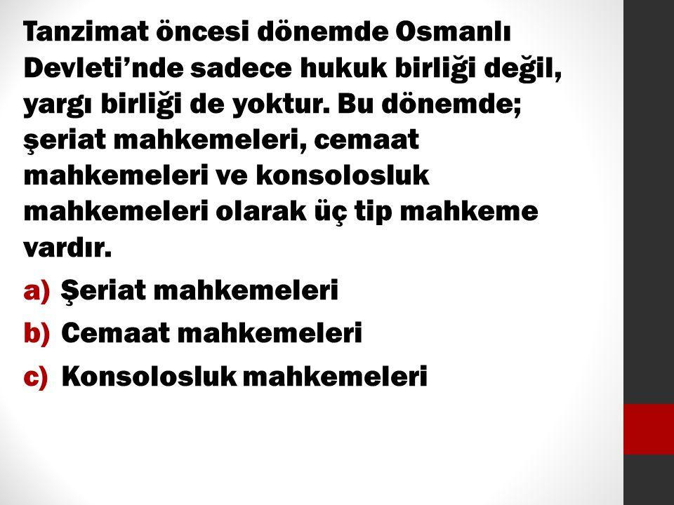 Tanzimat öncesi dönemde Osmanlı Devleti'nde sadece hukuk birliği değil, yargı birliği de yoktur. Bu dönemde; şeriat mahkemeleri, cemaat mahkemeleri ve