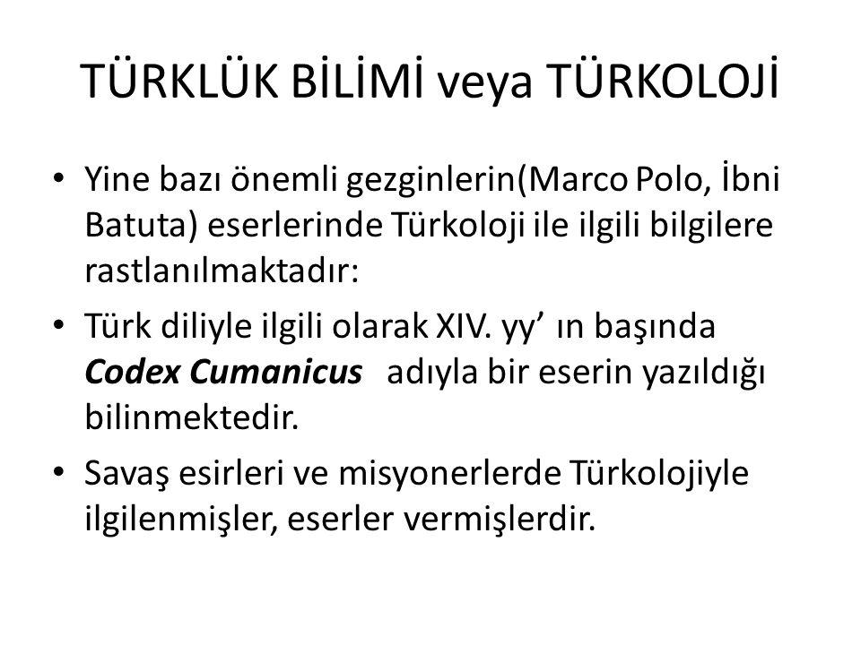 TÜRKLÜK BİLİMİ veya TÜRKOLOJİ Yine bazı önemli gezginlerin(Marco Polo, İbni Batuta) eserlerinde Türkoloji ile ilgili bilgilere rastlanılmaktadır: Türk diliyle ilgili olarak XIV.