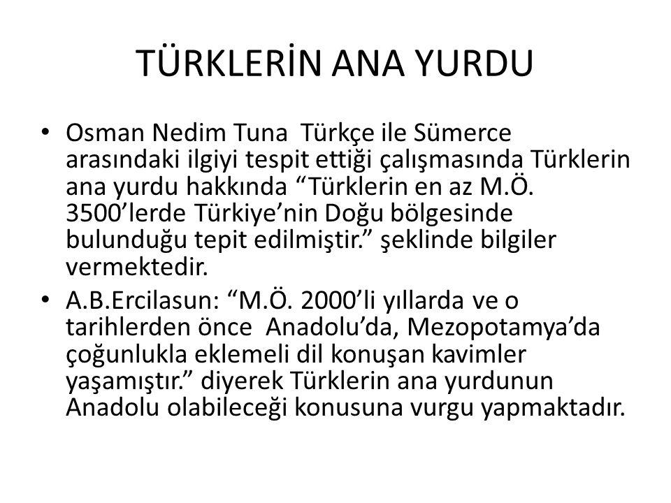 TÜRKLERİN ANA YURDU Osman Nedim Tuna Türkçe ile Sümerce arasındaki ilgiyi tespit ettiği çalışmasında Türklerin ana yurdu hakkında Türklerin en az M.Ö.