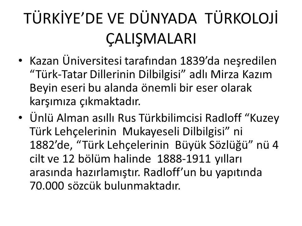 TÜRKİYE'DE VE DÜNYADA TÜRKOLOJİ ÇALIŞMALARI Kazan Üniversitesi tarafından 1839'da neşredilen Türk-Tatar Dillerinin Dilbilgisi adlı Mirza Kazım Beyin eseri bu alanda önemli bir eser olarak karşımıza çıkmaktadır.